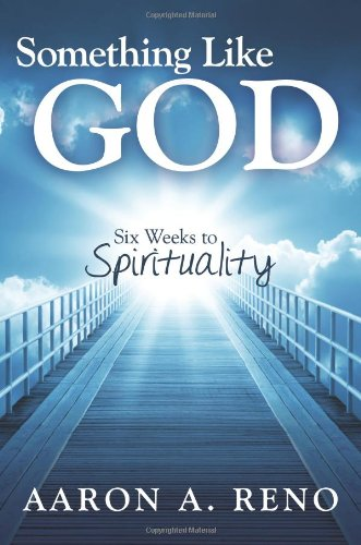 Book: Something Like God - Six Weeks to Spirituality by Aaron A. Reno