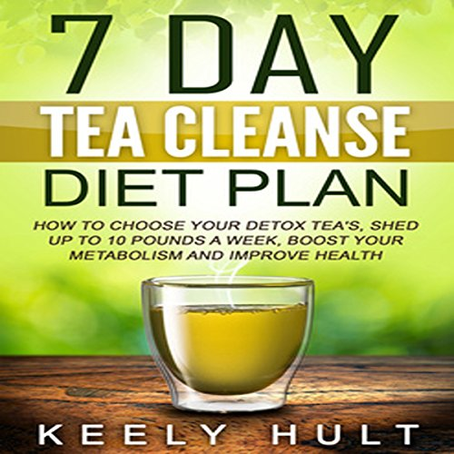 7 Day Tea Cleanse Diet Plan: How to Choose Your Detox Teas, Shed Up to 10 Pounds a Week, Boost Your Metabolism, and Improve Health by Keely Hult