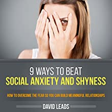 9 Ways to Beat Social Anxiety and Shyness: How to Overcome the Fear so You Can Build Meaningful Relationships (       UNABRIDGED) by David Leads Narrated by Steve Barnes