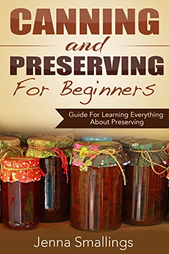 Canning and Preserving for Beginners: Guide For Learning Everything About Preserving by Jenna Smallings