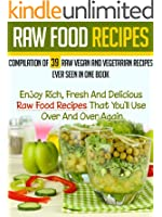 Raw Food Recipes: Compilation Of 39 Raw Vegan And Vegetarian Recipes Ever Seen in One Book-Enjoy Rich, Fresh And Delicious Raw Food Recipes That You'll ... Cookbook Book 6) (English Edition)