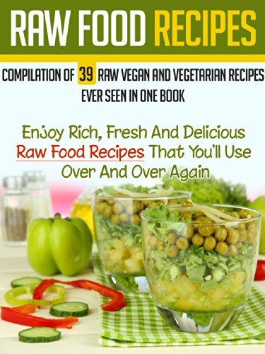 Raw Food Recipes: Compilation Of 39 Raw Vegan And Vegetarian Recipes Ever Seen in One Book-Enjoy Rich, Fresh And Delicious Raw Food Recipes That You'll ... For Beginners, Vegetarian Cookbook Book 6) by Camille Brossard