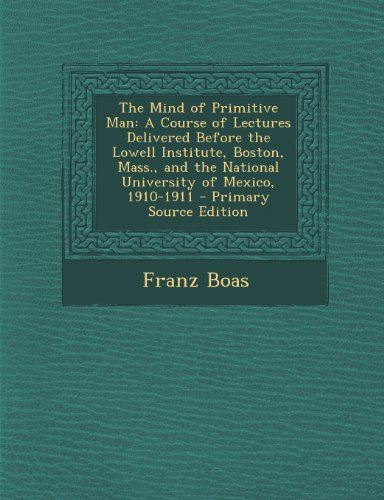 The Mind of Primitive Man: A Course of Lectures Delivered Before the Lowell Institute, Boston, Mass., and the National University of Mexico, 1910-1911 - Primary Source Edition