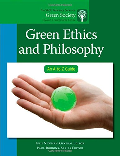 Green Ethics and Philosophy: An A-to-Z Guide (The SAGE Reference Series on Green Society: Toward a Sustainable Future-Series Editor: Paul Robbins)