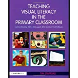Teaching Visual Literacy in the Primary Classroom: Comic Books, Film, Television and Picture Narratives (David Fulton Books)by Tim Stafford