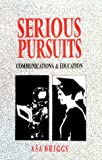 Serious Pursuits: Vol. III: Communications and Education (Collected Essays of Asa Briggs Vol. III) (v. 3) (0252018729) by Briggs, Asa