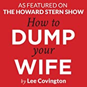 How to Dump Your Wife: Practical Advice for the Good Man Trapped in a Bad Marriage | [Lee Covington]