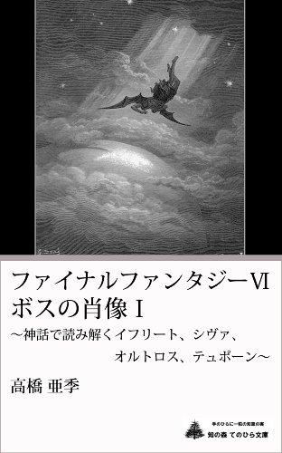 ファイナルファンタジーⅥ ボスの肖像Ⅰ ~神話で読み解くイフリート、シヴァ、 オルトロス、テュポーン~ (知の森 手のひら文庫)