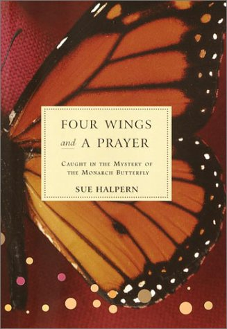 Four Wings and a Prayer: Caught in the Mystery of the Monarch Butterfly, Sue Halpern