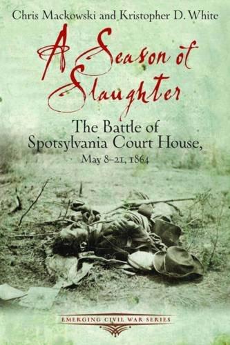 A SEASON OF SLAUGHTER: The Battle of Spotsylvania Court House, May 8-21, 1864 (Emerging Civil War Series)