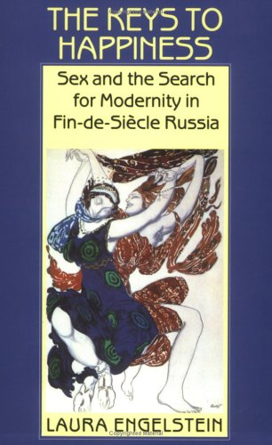 The Keys to Happiness  Sex and the Search for Modernity in Fin-De-Siecle Russia, Engelstein, Laura