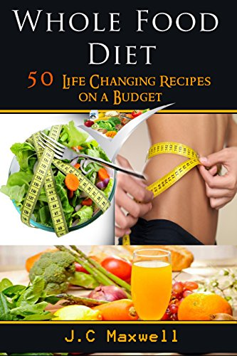 J.C Maxwell - Whole Food diet: 50 Life Changing Recipes on a Budget