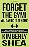 Forget The Gym, You Can Do It At Home!: Achieve your desired body with our simple and quick workouts using affordable home-gym equipment