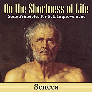 On the Shortness of Life: Stoic Principles for Self-Improvement Hörbuch von  Seneca Gesprochen von: Arthur Grey