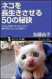 ネコを長生きさせる50の秘訣 ごはんを食べなくなったら? 鳴き声はストレスの表れ?(サイエンス・アイ新書 111)
