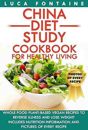 China Diet Study Cookbook for Healthy Living: Whole Food Plant-Based Vegan Recipes to Reverse Illness and Lose Weight; Includes Nutrition Information and Pictures of Every Recipe by Luca Fontaine