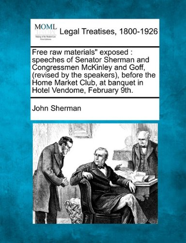 """Free raw materials"""" exposed: speeches of Senator Sherman and Congressmen McKinley and Goff, (revised by the speakers), before the Home Market Club, at banquet in Hotel Vendome, February 9th."""