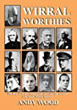 Andy Wood Wirral Worthies: The Lives of Twelve Remarkable Men and One Woman Who Made Wirral Famous