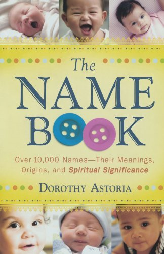 The Name Book Over 10,000 Names Their Meanings, Origins, And Spiritual Significance By Astoria, Dorothy [Bethany House Publishers,2008] (Paperback) Revised Edition front-294652