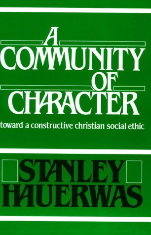 A Community of Character: Toward a Constructive Christian Social Ethic, STANLEY HAUERWAS