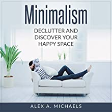 Minimalism: Declutter and Discover Your Happy Space Audiobook by Alex A. Michaels Narrated by Marlin May