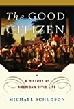img - for By Michael Schudson - The Good Citizen: A History of American Civic Life (Reprint) (12.2.2010) book / textbook / text book
