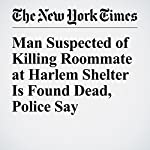Man Suspected of Killing Roommate at Harlem Shelter Is Found Dead, Police Say | Marc Santora