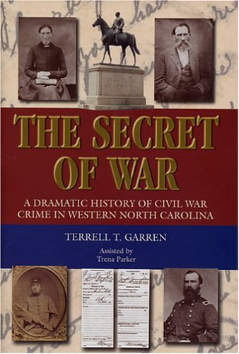 The Secret of War  A Dramatic History of Civil War Crime in Western North Carolina, Terrell T. Garren