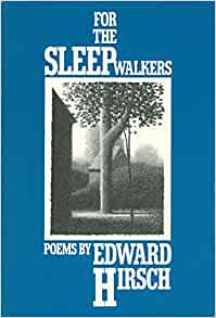 an analysis of for the sleepwalkers a poem by edward hirsch Edward hirsch the imaginary irish peasant edward hirsch, profes- sor of english at the university of houston, is the author of three books of poems: for the sleepwalkers (knopf 1981) wild gratitude (knopf, 1986) coded with social, political, and literary meaning, and to speak or write about that central image of.
