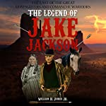 The Legend of Jake Jackson: The Last of the Great Gunfighters and Comanche Warriors | William H. Joiner Jr.
