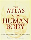 The Atlas of the Human Body: A Complete Guide to How the Body Works
