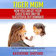 Tiger Mom: How You Can Get Your Child to Not Only Be Successful but Dominate (       UNABRIDGED) by Katherine Shepard Narrated by Jodi Stapler