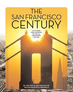 The San Francisco Century: A City Rises from the Ruins of the 1906 Earthquake and Fire Carl Nolte