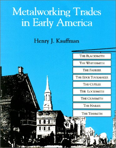 Metalworking Trades in Early America: The Blacksmith, Whitesmith, Farrier, Edgetool Maker, Cutler, Locksmith, Gunsmith, Nailer and Tinsmith PDF