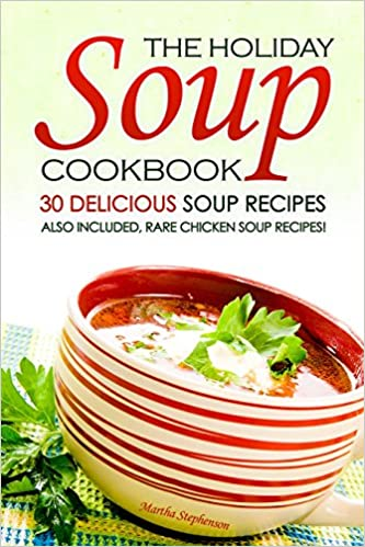 The Holiday Soup Cookbook - 30 Delicious Soup Recipes: Also Included, Rare Chicken Soup Recipes!
