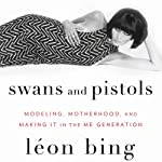 Swans and Pistols: Modeling, Motherhood, and Making It in the Me Generation | Leon Bing