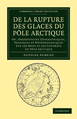 De la rupture des glaces du Pôle Arctique: Ou observations géographiques, physiques et météorologiques sur les mers et les contrées du Pôle Arctique (Cambridge Library Collection - Earth Science)