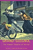 Grand-Guignol: The French Theatre of Horror (University of Exeter Press - Exeter Performance Studies)