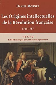 Les Origines intellectuelles de la R�volution fran�aise : 1715-1787 par Daniel Mornet