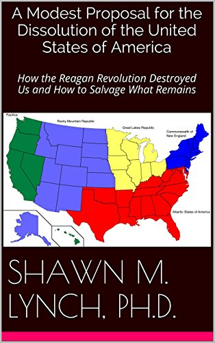 A Modest Proposal for the Dissolution of the United States of America: How the Reagan Revolution Destroyed Us and How to Salvage What Remains