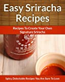 Easy Sriracha Hot Sauce Recipes - Homemade Signature Sriracha Sauce Additions To Delectable Cuisine (The Easy Recipe)