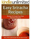Easy Sriracha Hot Sauce Recipes - Homemade Signature Sriracha Sauce Additions To Delectable Cuisine (The Easy Recipe Book 35)