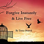 Forgive Instantly & Live Free: The Management of Anger, Stress, Marriage, Relationships and Life by Following Unconditional Forgiveness Detailed and Performed by Jesus | Terry Stueck