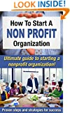 How To Start A Nonprofit Organization: Ultimate Guide To Starting A Nonprofit Organization! Proven Steps And Strategies For Success (Starting a nonprofit, Running a nonprofit Book 1)