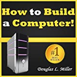 img - for How to Build a Computer: Learn How to Build Your Own Computer From Scratch. The Parts, Connecting Everything Together, Installation and More... All You Need to Know on How to Build a PC in One Guide! book / textbook / text book