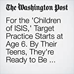 For the 'Children of ISIS,' Target Practice Starts at Age 6. By Their Teens, They're Ready to Be Suicide Bombers. | Souad Mekhennet,Joby Warrick