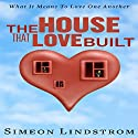The House That Love Built: Unearth the Foundation of Love and the Fundamental Principles of What Makes Love Strong Enough to Last a Lifetime Audiobook by Simeon Lindstrom Narrated by John Malone