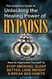 The Complete Guide to Unlocking the Healing Power of Hypnosis: How to Hypnotize Yourself to Stop Smoking, Sleep Better, Lose Weight, and Break Bad Habits