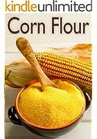 Corn Flour :The Ultimate Recipe Guide - Over 30 Delicious & Gluten Free Recipes (English Edition)