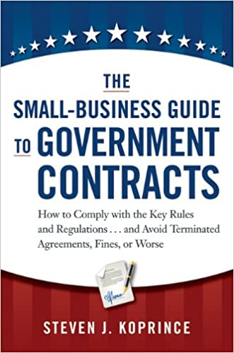 The Small-Business Guide to Government Contracts: How to Comply with the Key Rules and Regulations . . . and Avoid Terminated Agreements, Fines, or Worse